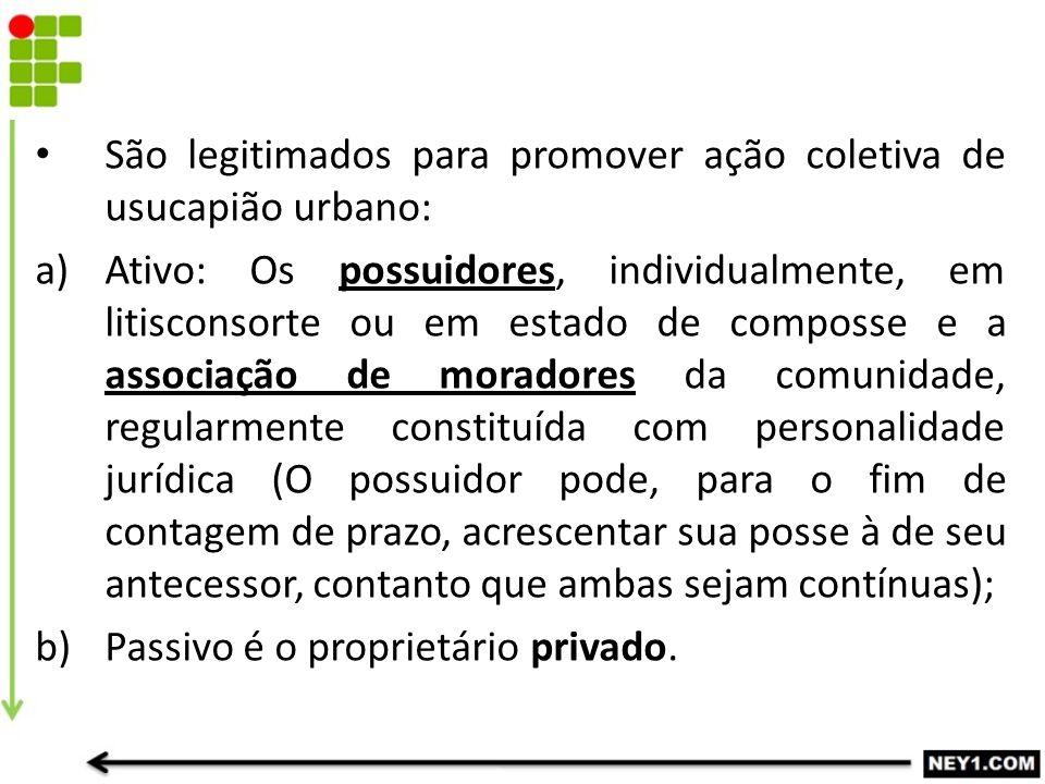 São legitimados para promover ação coletiva de usucapião urbano: a)Ativo: Os possuidores, individualmente, em litisconsorte ou em estado de composse e