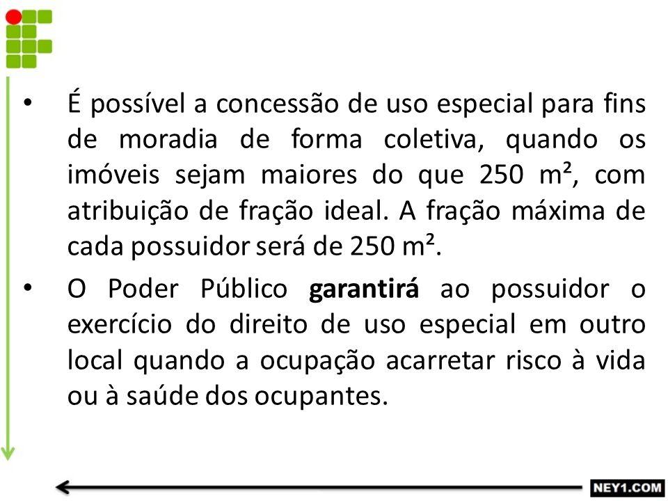 É possível a concessão de uso especial para fins de moradia de forma coletiva, quando os imóveis sejam maiores do que 250 m², com atribuição de fração