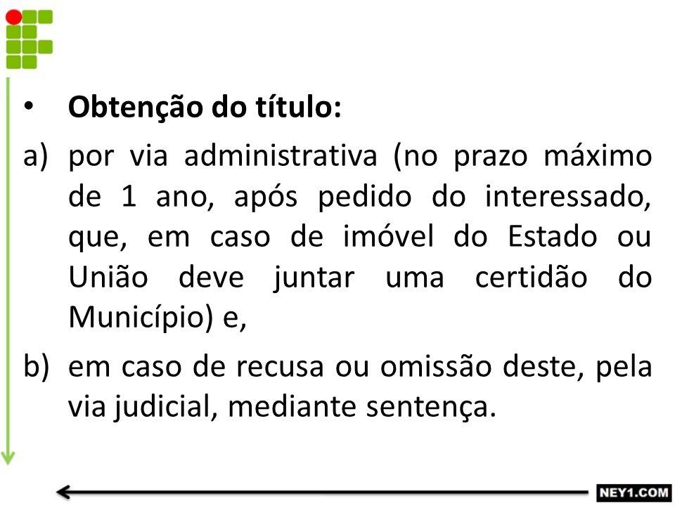 Obtenção do título: a)por via administrativa (no prazo máximo de 1 ano, após pedido do interessado, que, em caso de imóvel do Estado ou União deve jun