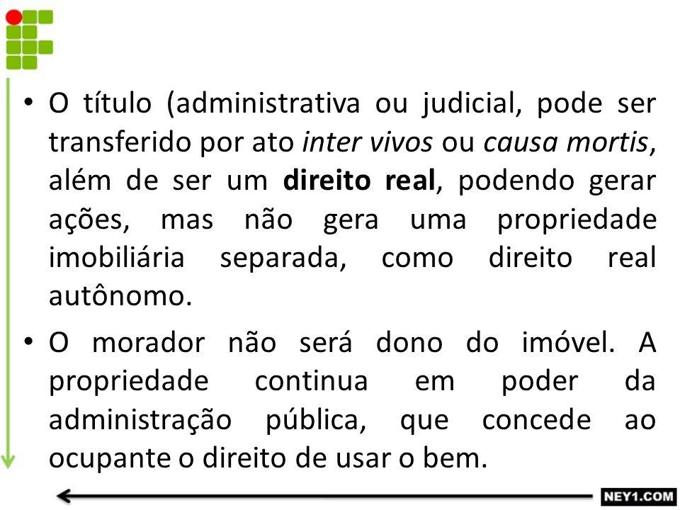 O título (administrativa ou judicial, pode ser transferido por ato inter vivos ou causa mortis, além de ser um direito real, podendo gerar ações, mas