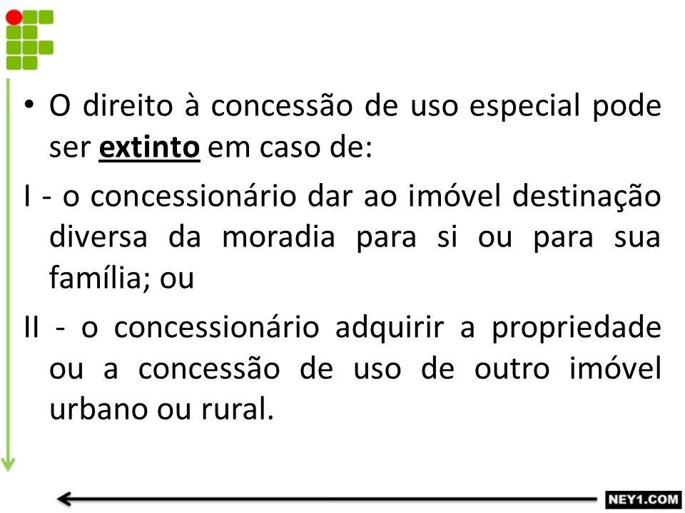O direito à concessão de uso especial pode ser extinto em caso de: I - o concessionário dar ao imóvel destinação diversa da moradia para si ou para su