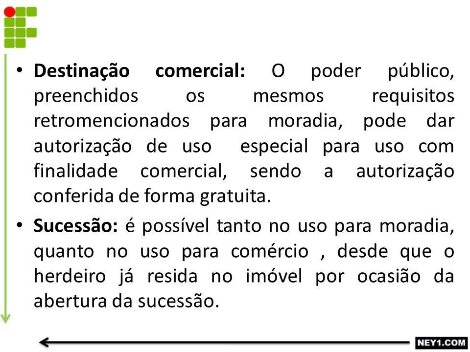 Destinação comercial: O poder público, preenchidos os mesmos requisitos retromencionados para moradia, pode dar autorização de uso especial para uso c
