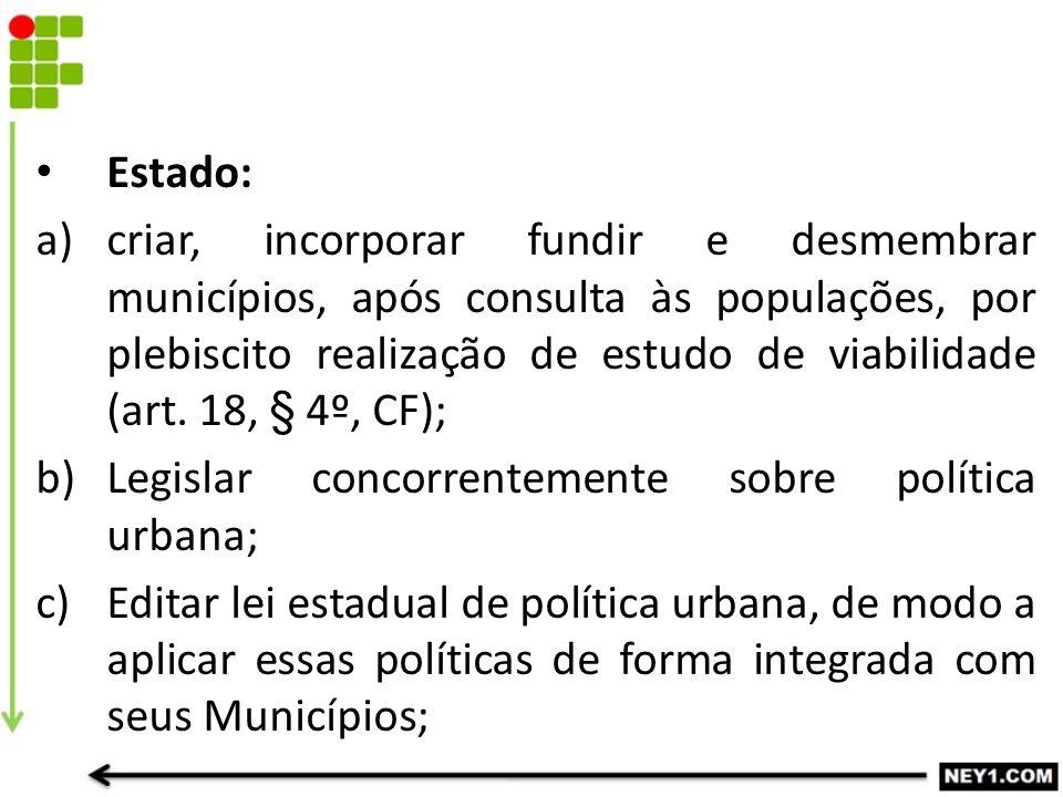 Estado: a)criar, incorporar fundir e desmembrar municípios, após consulta às populações, por plebiscito realização de estudo de viabilidade (art. 18,