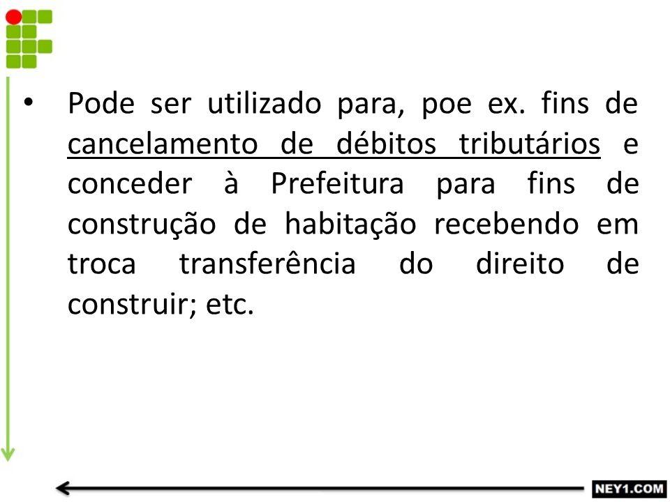 Pode ser utilizado para, poe ex. fins de cancelamento de débitos tributários e conceder à Prefeitura para fins de construção de habitação recebendo em