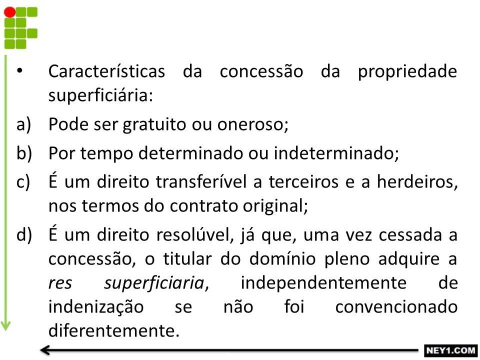 Características da concessão da propriedade superficiária: a)Pode ser gratuito ou oneroso; b)Por tempo determinado ou indeterminado; c)É um direito tr