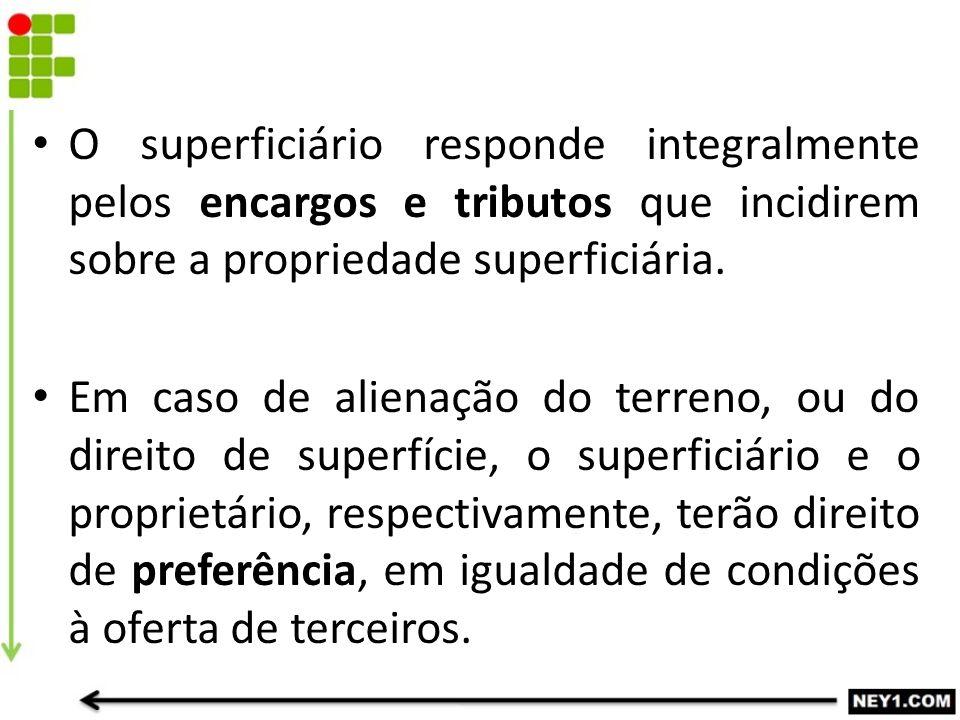O superficiário responde integralmente pelos encargos e tributos que incidirem sobre a propriedade superficiária. Em caso de alienação do terreno, ou