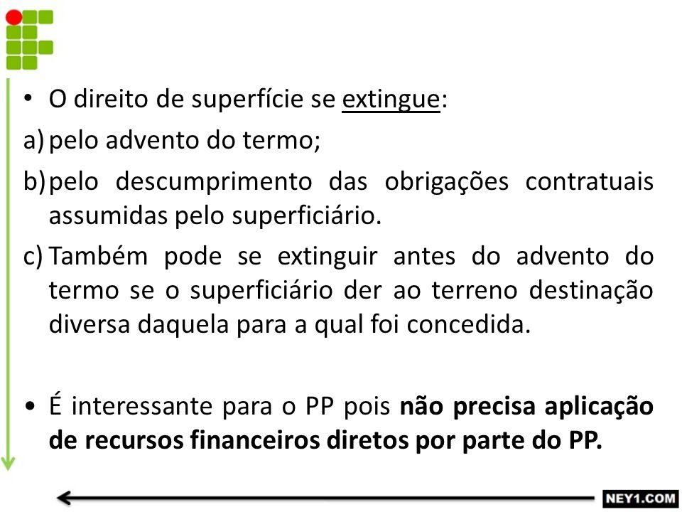 O direito de superfície se extingue: a)pelo advento do termo; b)pelo descumprimento das obrigações contratuais assumidas pelo superficiário. c)Também
