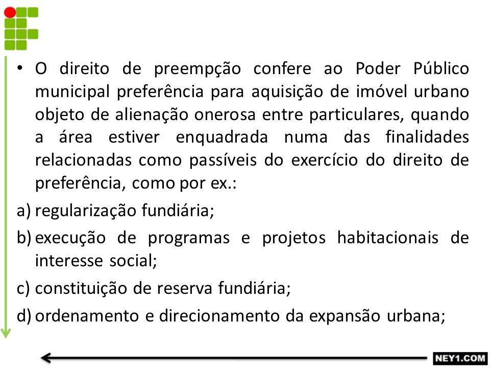 O direito de preempção confere ao Poder Público municipal preferência para aquisição de imóvel urbano objeto de alienação onerosa entre particulares,