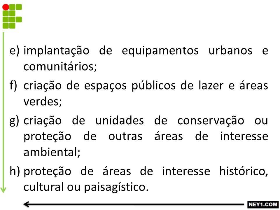 e)implantação de equipamentos urbanos e comunitários; f)criação de espaços públicos de lazer e áreas verdes; g)criação de unidades de conservação ou p