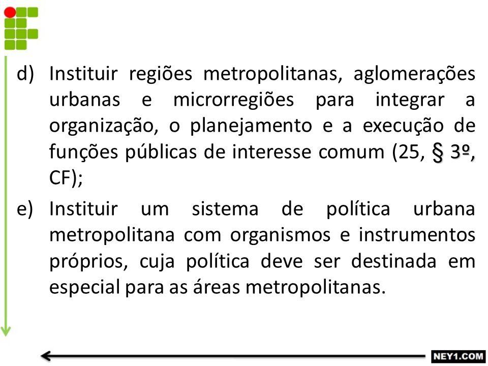 § 3º, d)Instituir regiões metropolitanas, aglomerações urbanas e microrregiões para integrar a organização, o planejamento e a execução de funções púb