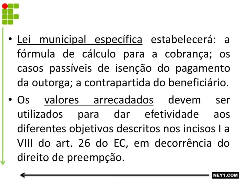 Lei municipal específica estabelecerá: a fórmula de cálculo para a cobrança; os casos passíveis de isenção do pagamento da outorga; a contrapartida do