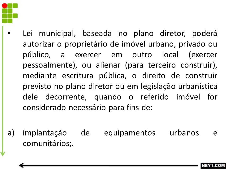 Lei municipal, baseada no plano diretor, poderá autorizar o proprietário de imóvel urbano, privado ou público, a exercer em outro local (exercer pesso