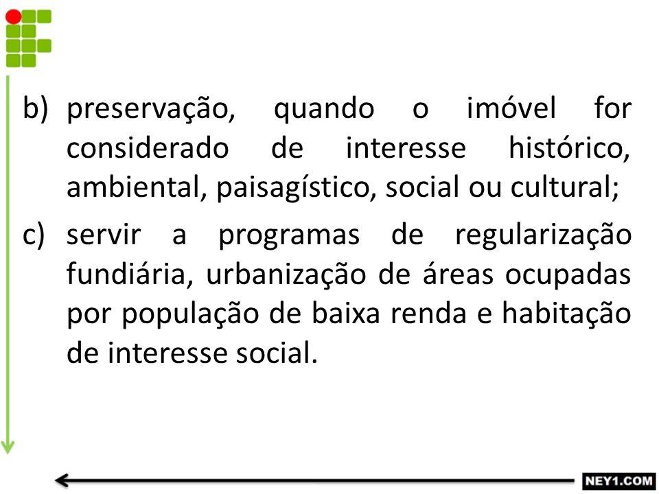 b)preservação, quando o imóvel for considerado de interesse histórico, ambiental, paisagístico, social ou cultural; c)servir a programas de regulariza