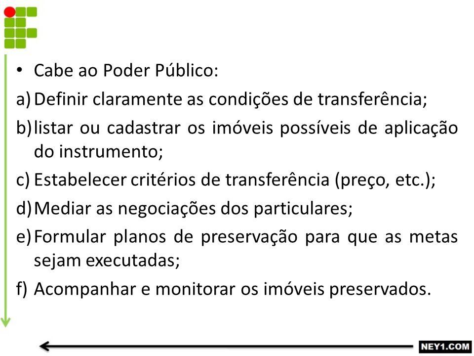 Cabe ao Poder Público: a)Definir claramente as condições de transferência; b)listar ou cadastrar os imóveis possíveis de aplicação do instrumento; c)E