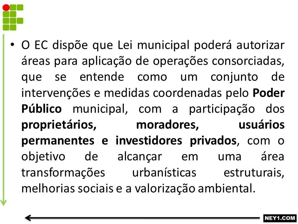 O EC dispõe que Lei municipal poderá autorizar áreas para aplicação de operações consorciadas, que se entende como um conjunto de intervenções e medid