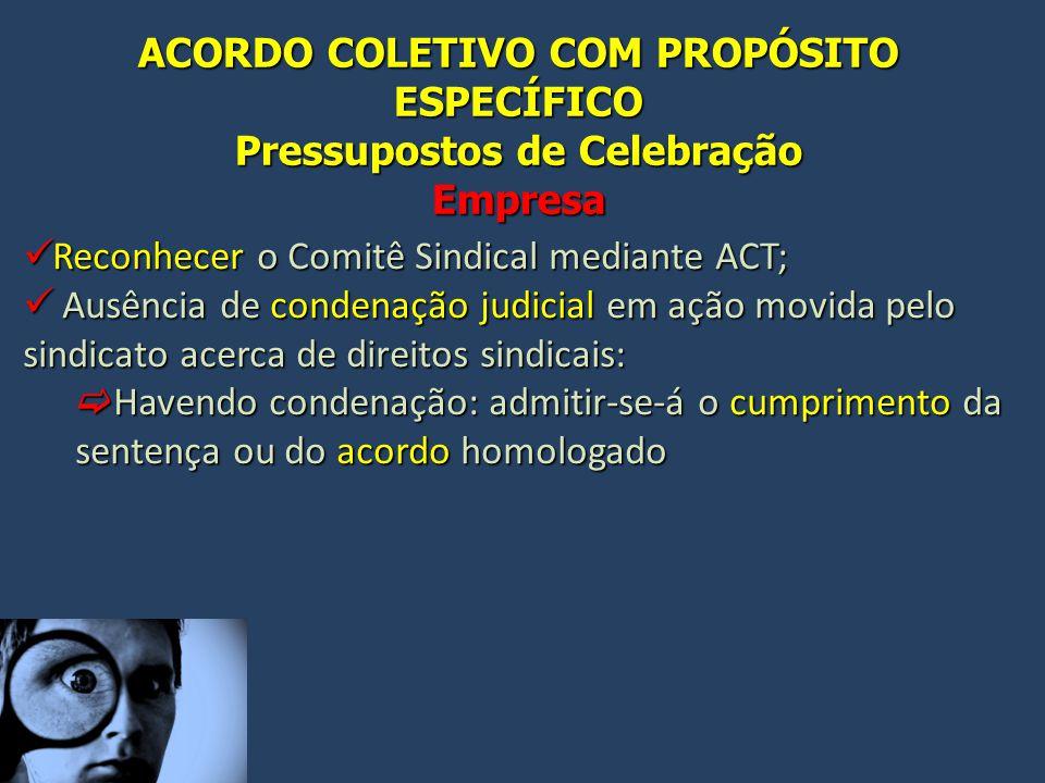 ACORDO COLETIVO COM PROPÓSITO ESPECÍFICO Pressupostos de Celebração Empresa Reconhecer o Comitê Sindical mediante ACT; Reconhecer o Comitê Sindical me