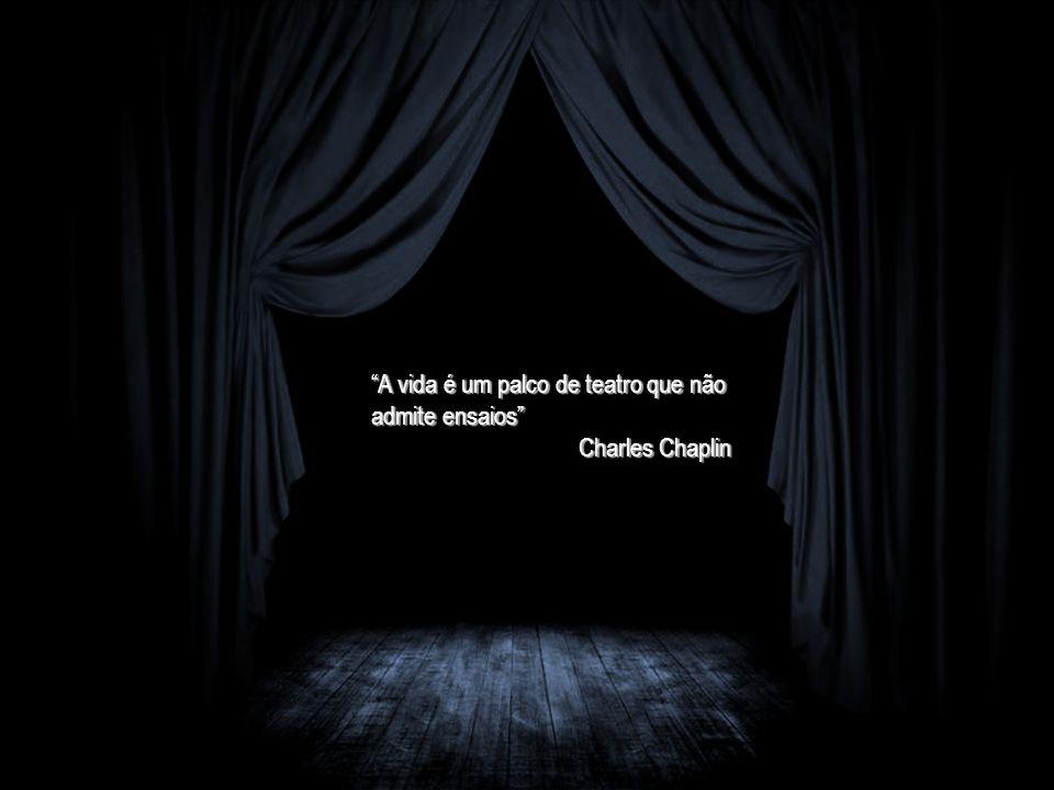 """""""A vida é um palco de teatro que não admite ensaios"""" Charles Chaplin"""