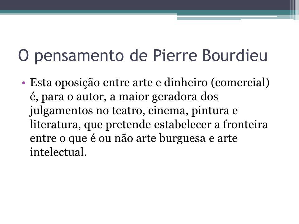 O pensamento de Pierre Bourdieu Esta oposição entre arte e dinheiro (comercial) é, para o autor, a maior geradora dos julgamentos no teatro, cinema, p