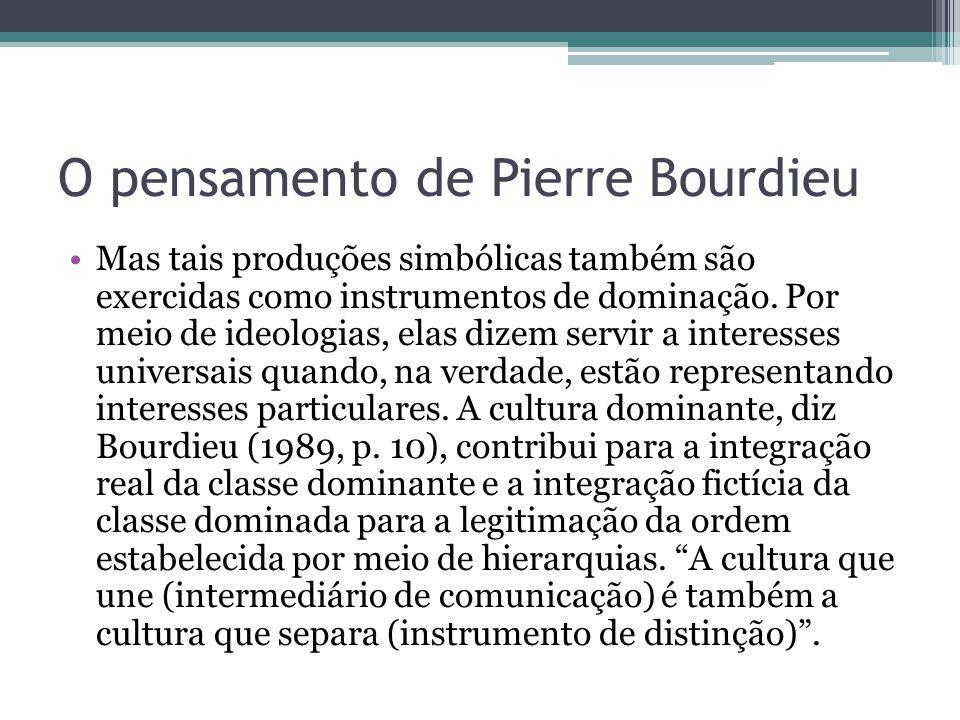 O pensamento de Pierre Bourdieu Isso nada mais é, na visão de Bourdieu, do que uma violência simbólica , a dominação de uma classe sobre a outra, a domesticação dos dominados por meio de instrumentos simbólicos que às vezes nem são percebidos, mas isso pela parte dos dominados, pois o autor diz: