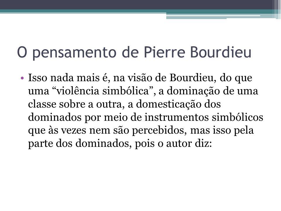 """O pensamento de Pierre Bourdieu Isso nada mais é, na visão de Bourdieu, do que uma """"violência simbólica"""", a dominação de uma classe sobre a outra, a d"""