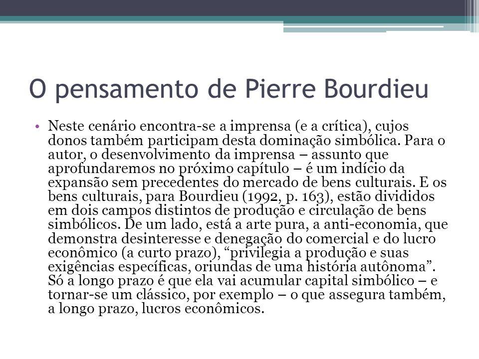 O pensamento de Pierre Bourdieu Do outro lado está a lógica econômica das indústrias culturais, que fazem o comércio dos bens culturais como outro qualquer, querem a difusão rápida, o sucesso imediato e o lucro agora.