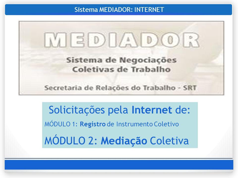 Sistema MEDIADOR: INTERNET Solicitações pela Internet de: MÓDULO 1: Registro de Instrumento Coletivo MÓDULO 2: Mediação Coletiva