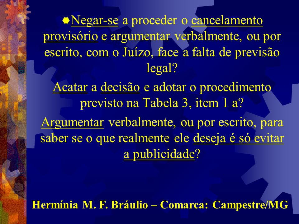  Negar-se a proceder o cancelamento provisório e argumentar verbalmente, ou por escrito, com o Juízo, face a falta de previsão legal.