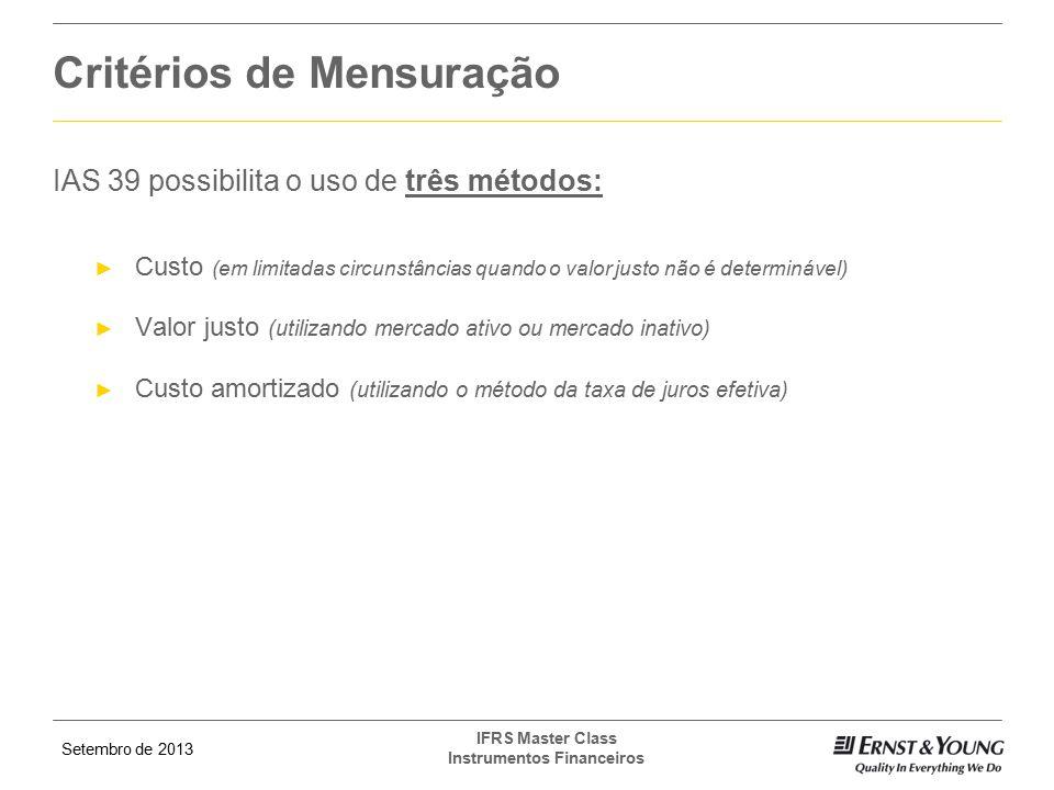 Setembro de 2013 IFRS Master Class Instrumentos Financeiros Critérios de Mensuração IAS 39 possibilita o uso de três métodos: ► Custo (em limitadas ci