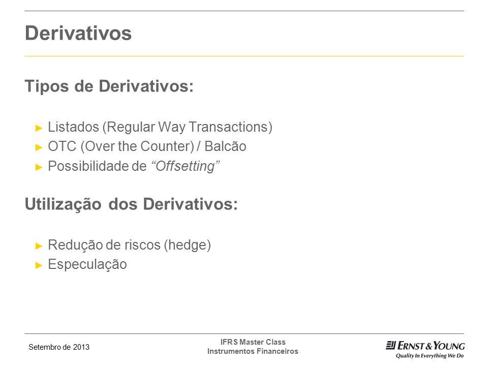 Setembro de 2013 IFRS Master Class Instrumentos Financeiros Tipos de Derivativos: ► Listados (Regular Way Transactions) ► OTC (Over the Counter) / Bal