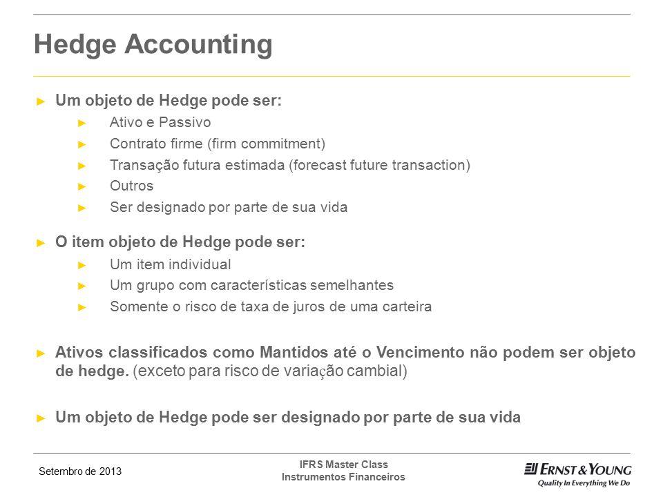 Setembro de 2013 IFRS Master Class Instrumentos Financeiros ► Um objeto de Hedge pode ser: ► Ativo e Passivo ► Contrato firme (firm commitment) ► Tran