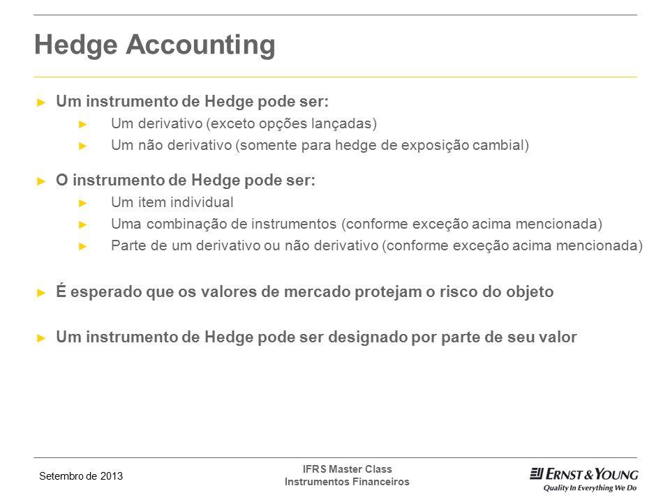 Setembro de 2013 IFRS Master Class Instrumentos Financeiros ► Um instrumento de Hedge pode ser: ► Um derivativo (exceto opções lançadas) ► Um não deri