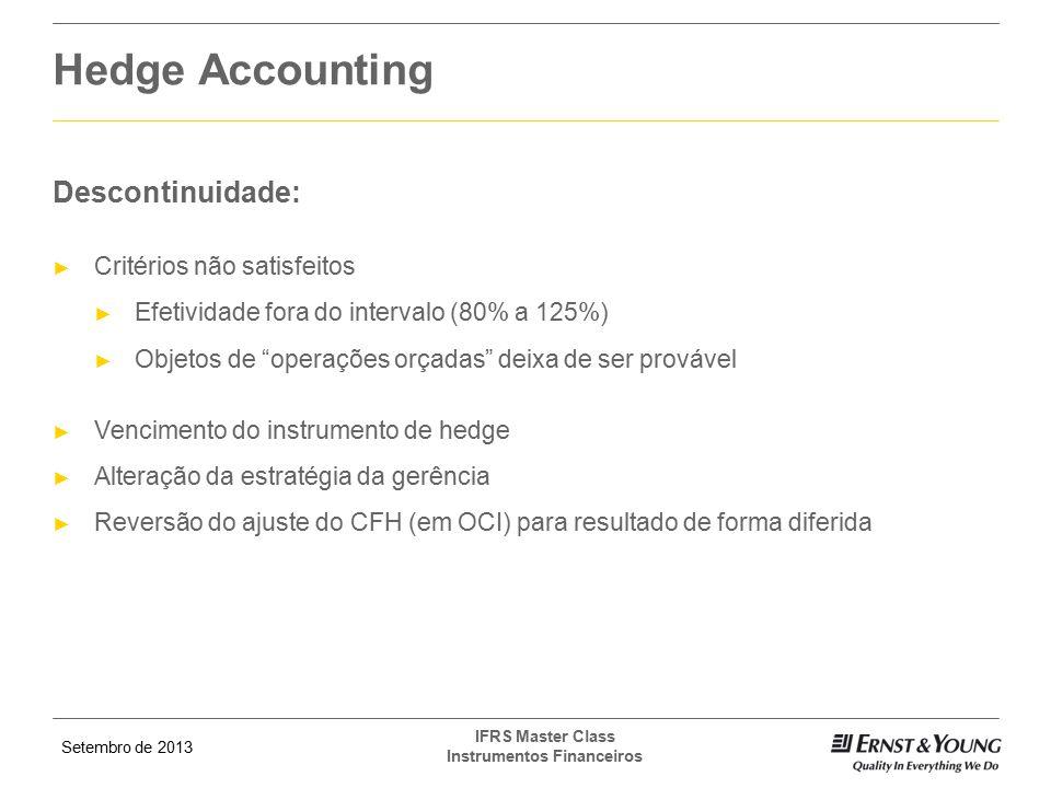 Setembro de 2013 IFRS Master Class Instrumentos Financeiros Descontinuidade: ► Critérios não satisfeitos ► Efetividade fora do intervalo (80% a 125%)