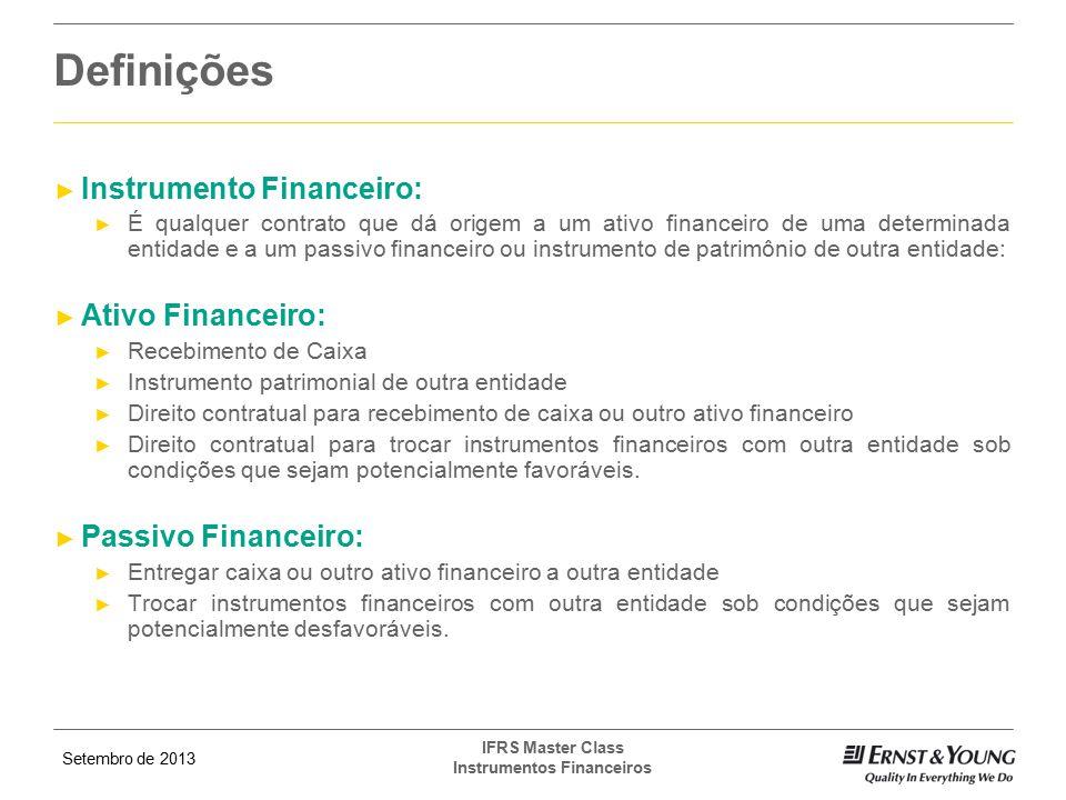 Setembro de 2013 IFRS Master Class Instrumentos Financeiros Reconhecimento e Baixas ► Reconhecimento: Uma entidade deve reconhecer em seu balanço, um ativo ou passivo financeiro, quando a entidade torna-se parte das previsões contratuais do instrumento.