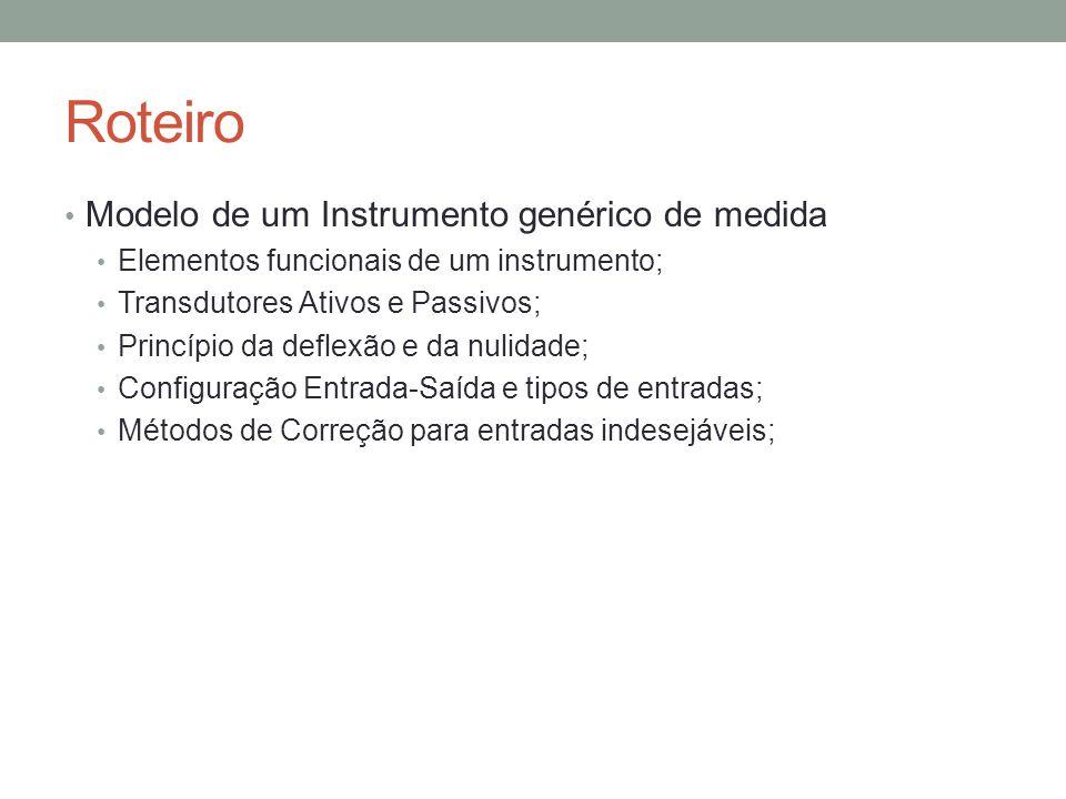 Roteiro Modelo de um Instrumento genérico de medida Elementos funcionais de um instrumento; Transdutores Ativos e Passivos; Princípio da deflexão e da