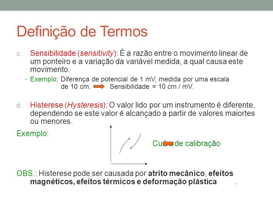 Definição de Termos c. Sensibilidade (sensitivity): É a razão entre o movimento linear de um ponteiro e a variação da variável medida, a qual causa es