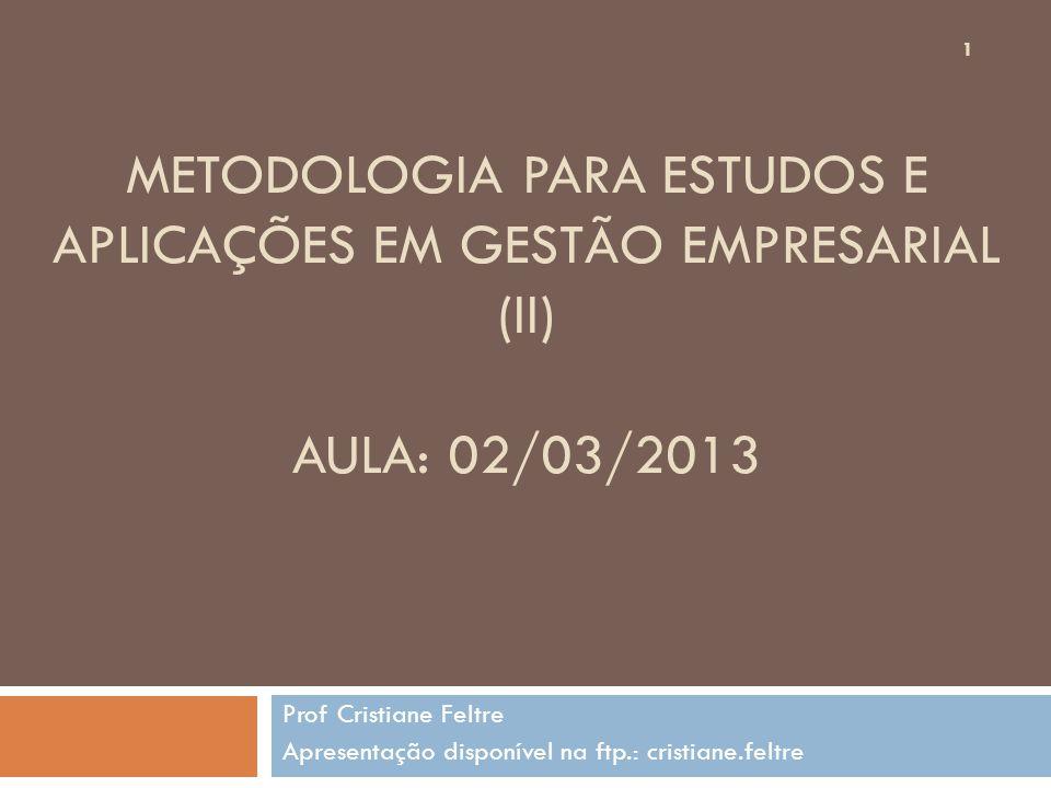 METODOLOGIA PARA ESTUDOS E APLICAÇÕES EM GESTÃO EMPRESARIAL (II) AULA: 02/03/2013 Prof Cristiane Feltre Apresentação disponível na ftp.: cristiane.fel