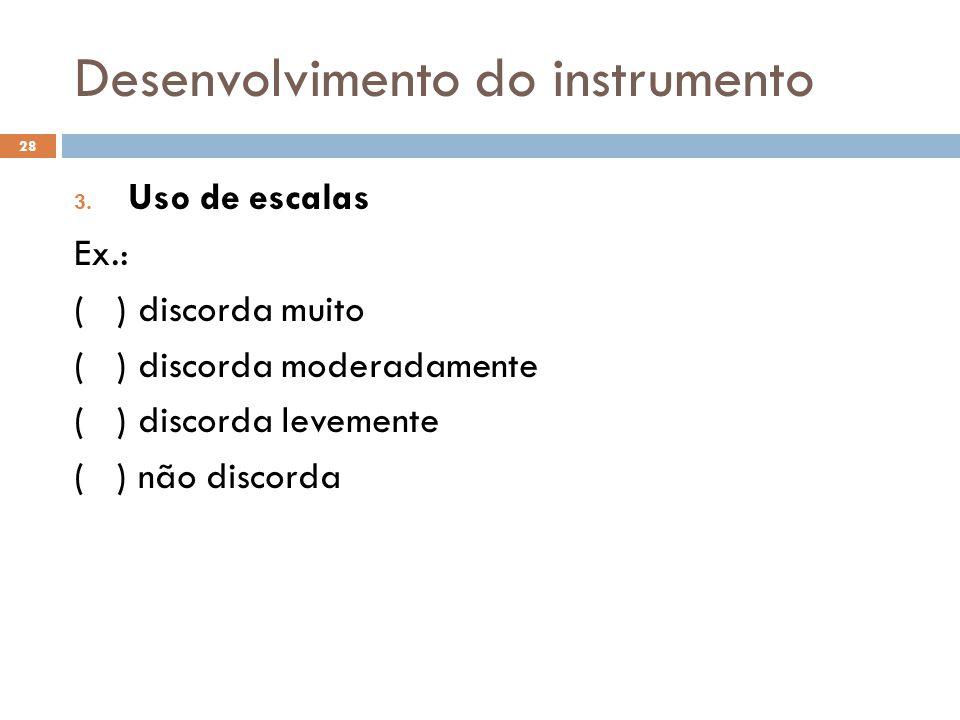 Desenvolvimento do instrumento 3. Uso de escalas Ex.: ( ) discorda muito ( ) discorda moderadamente ( ) discorda levemente ( ) não discorda 28