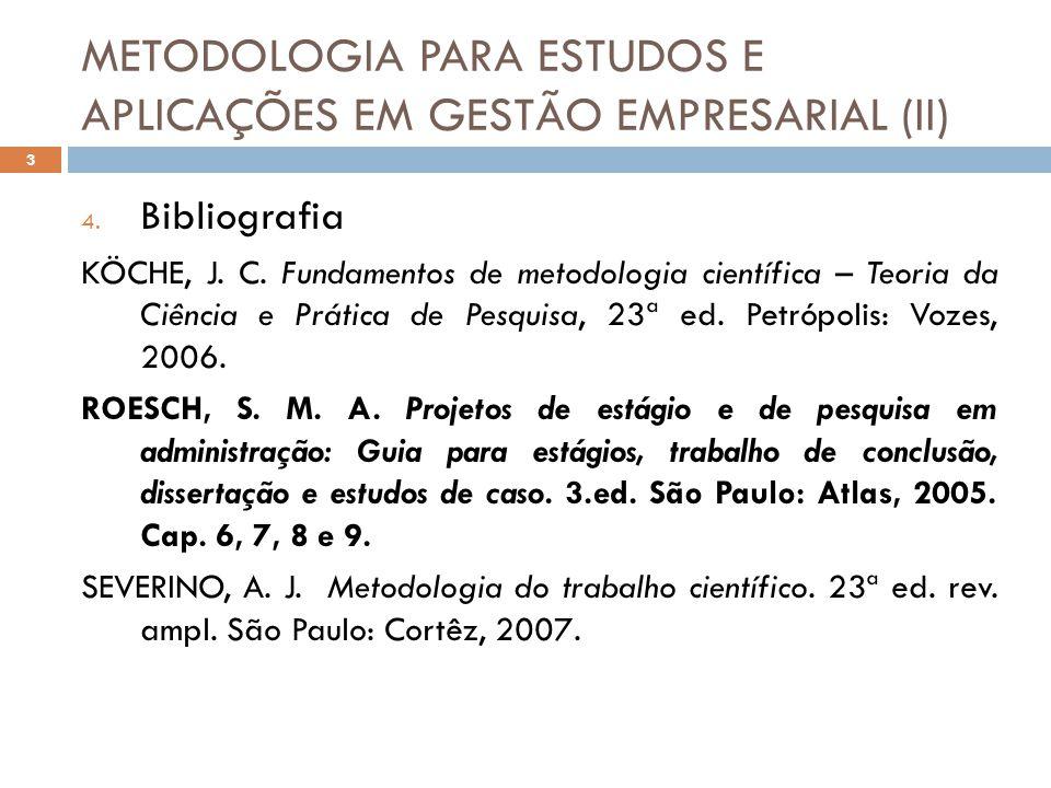 METODOLOGIA PARA ESTUDOS E APLICAÇÕES EM GESTÃO EMPRESARIAL (II) 4. Bibliografia KÖCHE, J. C. Fundamentos de metodologia científica – Teoria da Ciênci