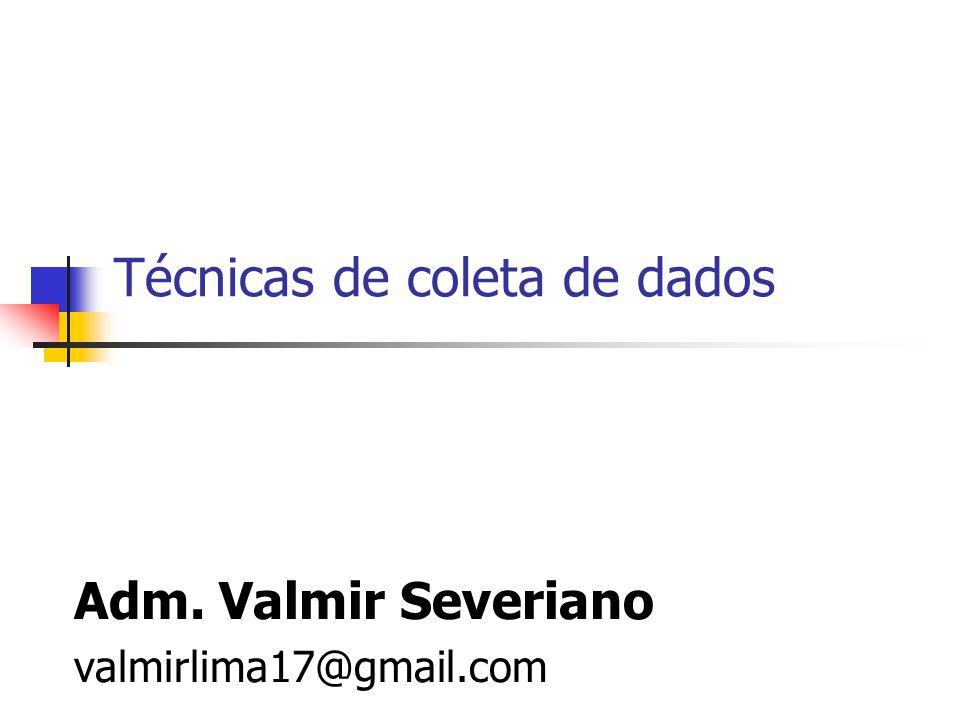 Técnicas de coleta de dados Adm. Valmir Severiano valmirlima17@gmail.com