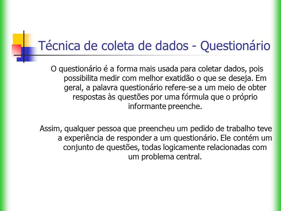 Técnica de coleta de dados - Questionário O questionário é a forma mais usada para coletar dados, pois possibilita medir com melhor exatidão o que se