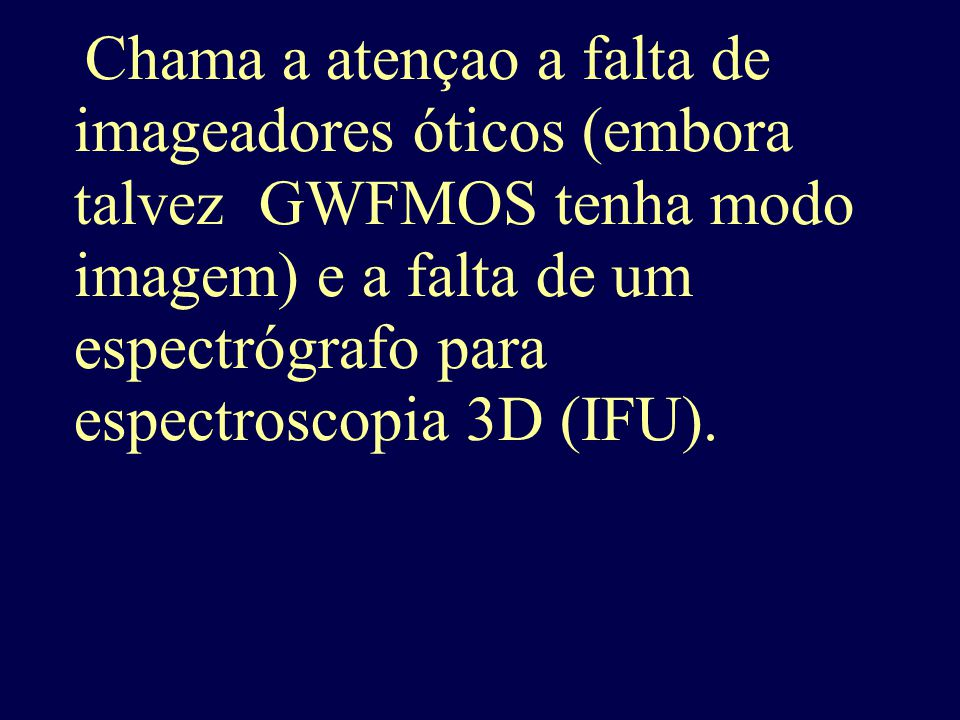 Chama a atençao a falta de imageadores óticos (embora talvez GWFMOS tenha modo imagem) e a falta de um espectrógrafo para espectroscopia 3D (IFU).
