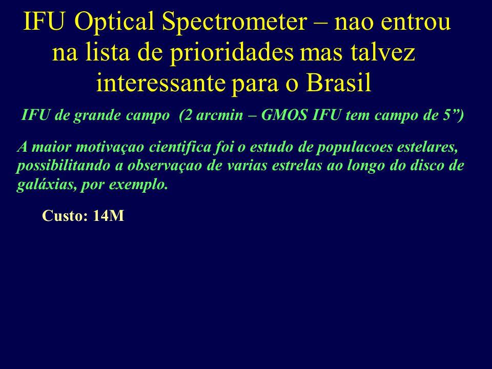 IFU Optical Spectrometer – nao entrou na lista de prioridades mas talvez interessante para o Brasil IFU de grande campo (2 arcmin – GMOS IFU tem campo de 5 ) A maior motivaçao cientifica foi o estudo de populacoes estelares, possibilitando a observaçao de varias estrelas ao longo do disco de galáxias, por exemplo.
