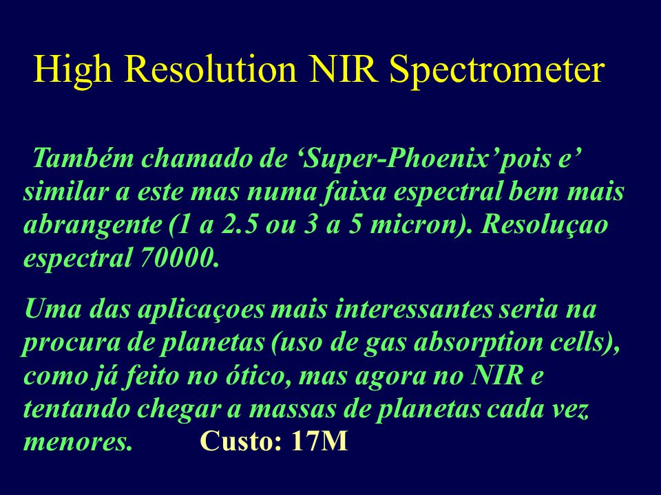 High Resolution NIR Spectrometer Também chamado de 'Super-Phoenix' pois e' similar a este mas numa faixa espectral bem mais abrangente (1 a 2.5 ou 3 a 5 micron).