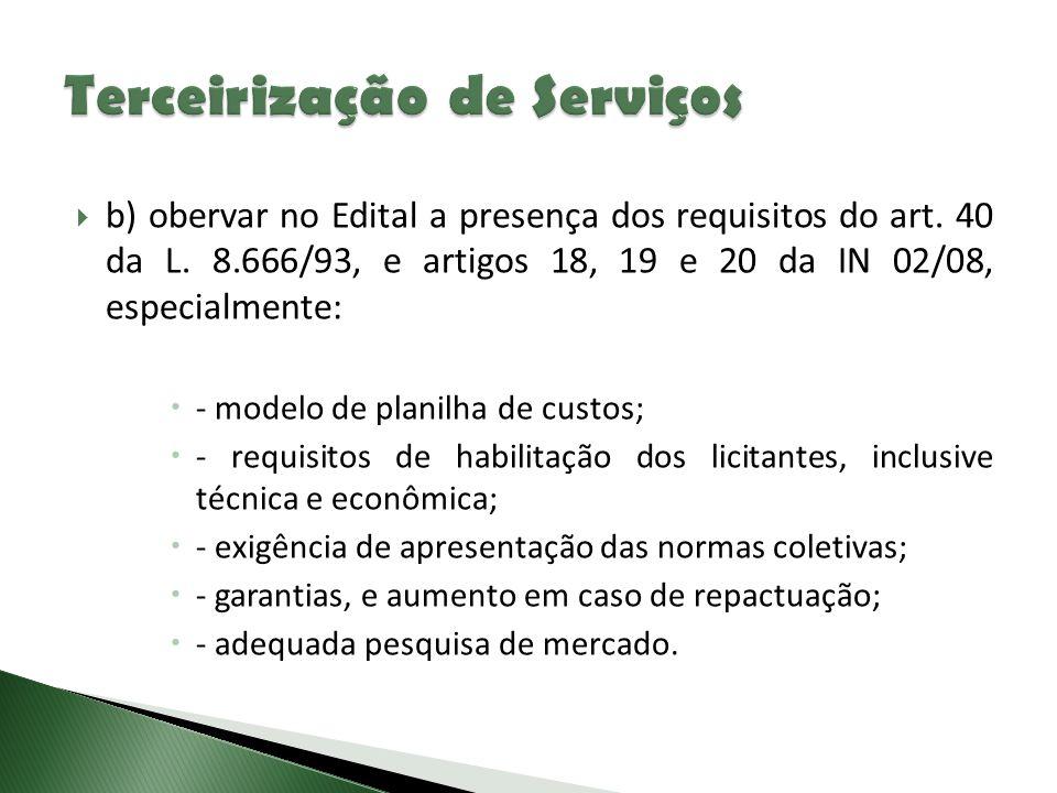  b) obervar no Edital a presença dos requisitos do art. 40 da L. 8.666/93, e artigos 18, 19 e 20 da IN 02/08, especialmente:  - modelo de planilha d