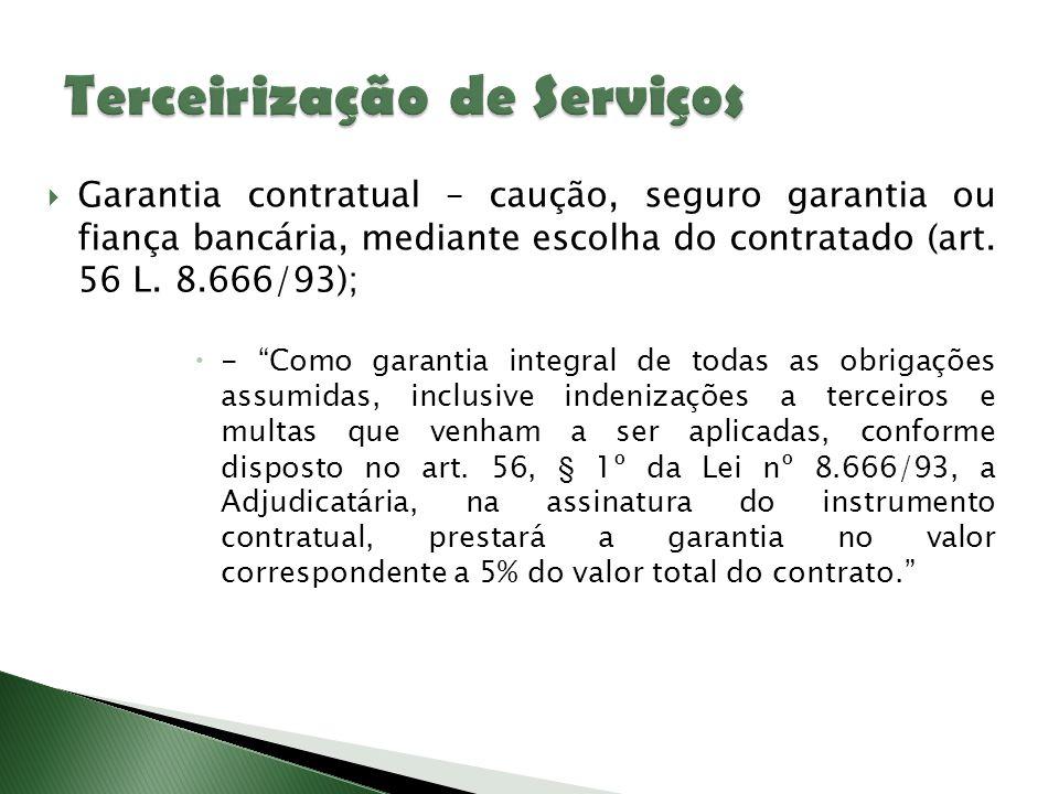 """ Garantia contratual – caução, seguro garantia ou fiança bancária, mediante escolha do contratado (art. 56 L. 8.666/93);  - """"Como garantia integral"""