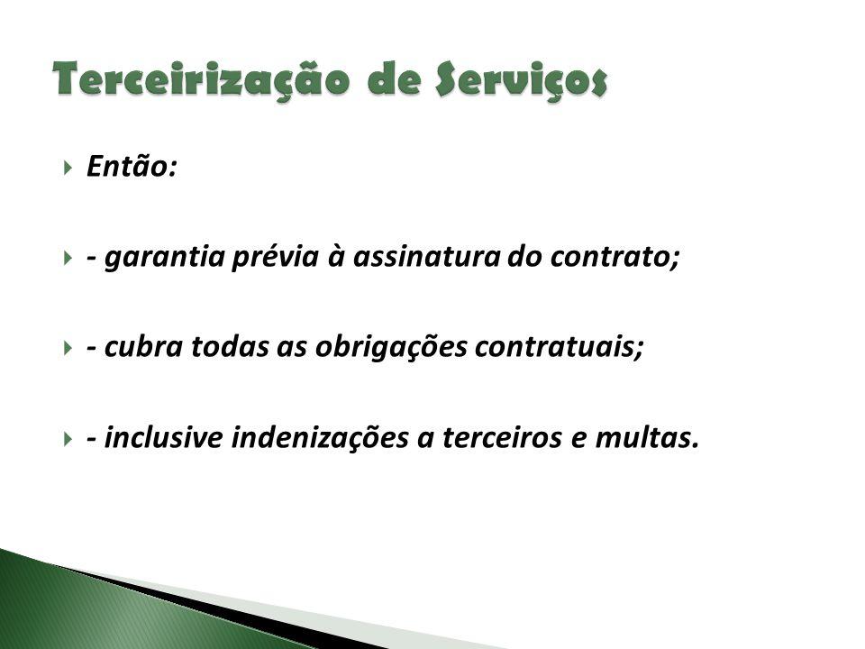  Então:  - garantia prévia à assinatura do contrato;  - cubra todas as obrigações contratuais;  - inclusive indenizações a terceiros e multas.