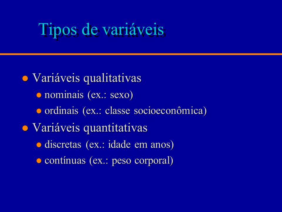 Tipos de variáveis l Variáveis qualitativas l nominais (ex.: sexo) l ordinais (ex.: classe socioeconômica) l Variáveis quantitativas l discretas (ex.: idade em anos) l contínuas (ex.: peso corporal)