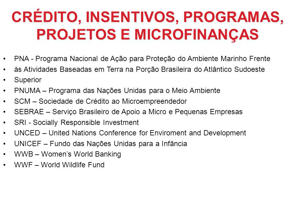 CRÉDITO, INSENTIVOS, PROGRAMAS, PROJETOS E MICROFINANÇAS PNA - Programa Nacional de Ação para Proteção do Ambiente Marinho Frente às Atividades Basead
