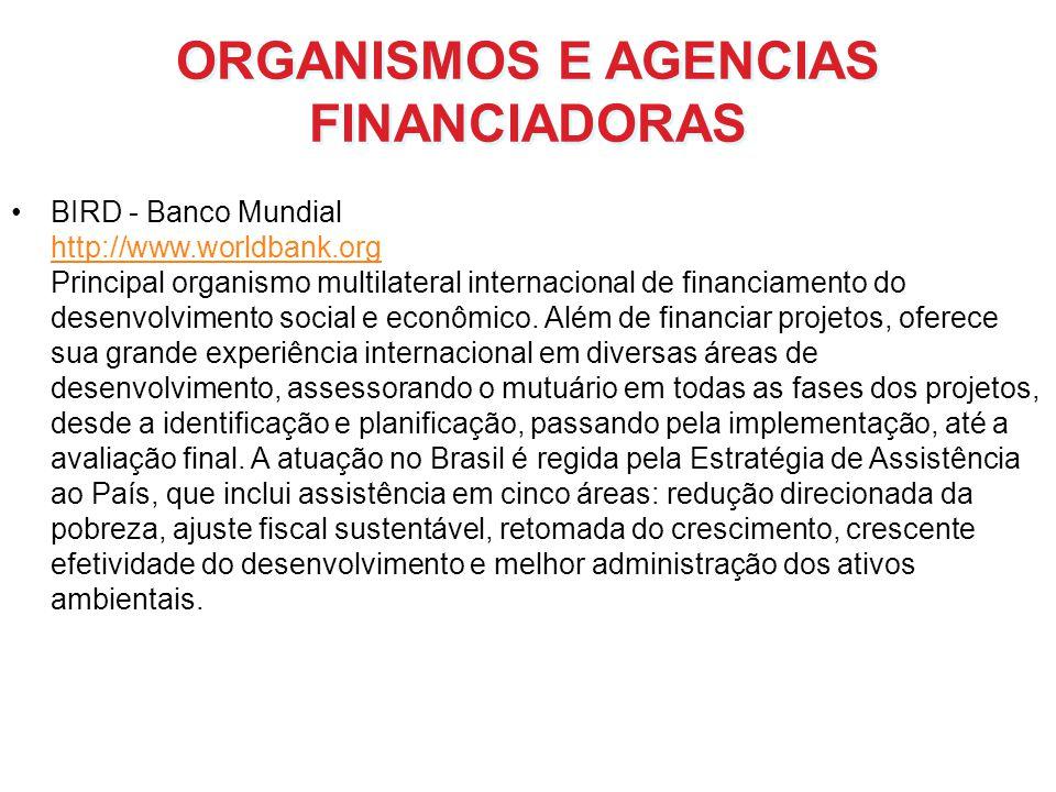 ORGANISMOS E AGENCIAS FINANCIADORAS BIRD - Banco Mundial http://www.worldbank.org Principal organismo multilateral internacional de financiamento do d