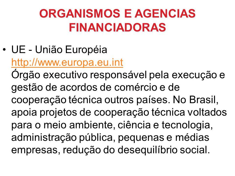 ORGANISMOS E AGENCIAS FINANCIADORAS UE - União Européia http://www.europa.eu.int Órgão executivo responsável pela execução e gestão de acordos de comé